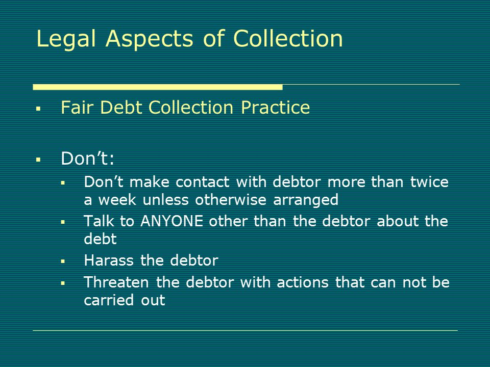 Legal Aspects of Collection  Fair Debt Collection Practice  Do:  Limit communication with debtor  Limit communication with third parties  Avoid harassment and abuse  Avoid false or misleading representations  Provide written validation of the debt