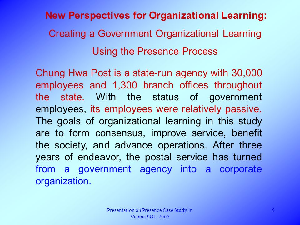 Presentation on Presence Case Study in Vienna SOL 2005 5 New Perspectives for Organizational Learning: Creating a Government Organizational Learning Using the Presence Process Chung Hwa Post is a state-run agency with 30,000 employees and 1,300 branch offices throughout the state.