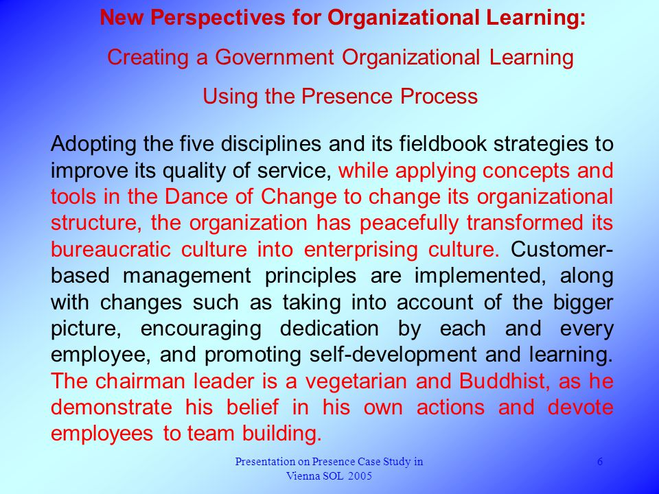 Presentation on Presence Case Study in Vienna SOL 2005 6 New Perspectives for Organizational Learning: Creating a Government Organizational Learning Using the Presence Process Adopting the five disciplines and its fieldbook strategies to improve its quality of service, while applying concepts and tools in the Dance of Change to change its organizational structure, the organization has peacefully transformed its bureaucratic culture into enterprising culture.