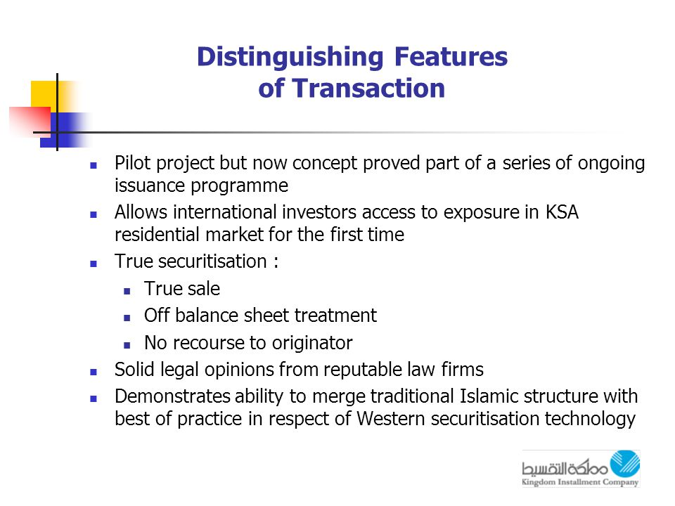 Distinguishing Features of Transaction Pilot project but now concept proved part of a series of ongoing issuance programme Allows international investors access to exposure in KSA residential market for the first time True securitisation : True sale Off balance sheet treatment No recourse to originator Solid legal opinions from reputable law firms Demonstrates ability to merge traditional Islamic structure with best of practice in respect of Western securitisation technology