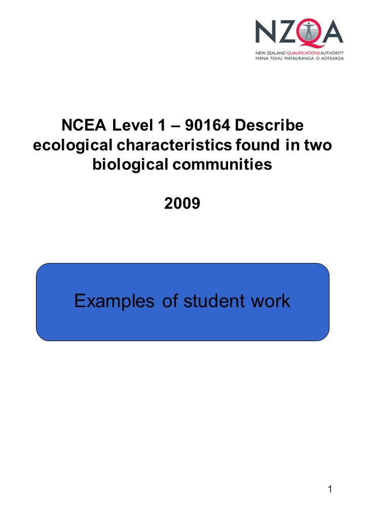 1 NCEA Level 1 – 90164 Describe ecological characteristics found in two biological communities 2009 Examples of student work