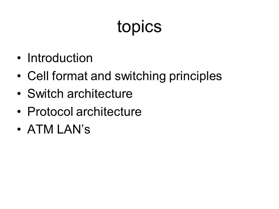 topics Introduction Cell format and switching principles Switch architecture Protocol architecture ATM LAN's