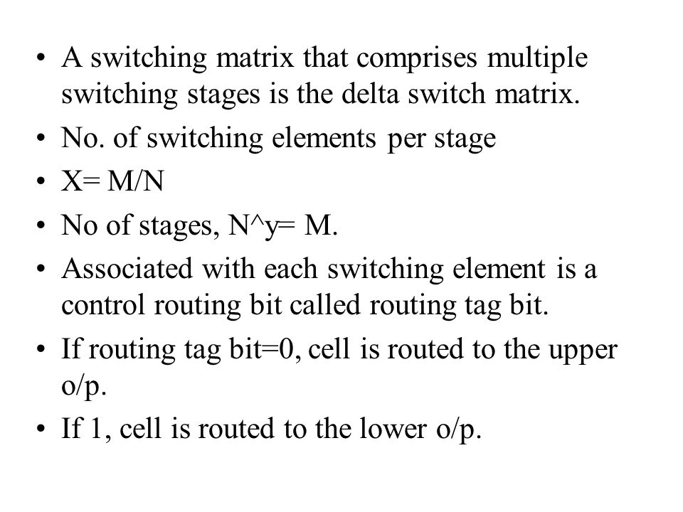 A switching matrix that comprises multiple switching stages is the delta switch matrix. No. of switching elements per stage X= M/N No of stages, N^y=