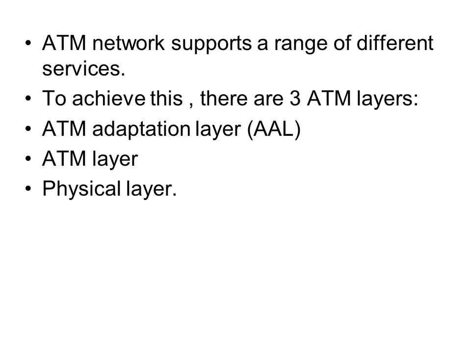 ATM network supports a range of different services. To achieve this, there are 3 ATM layers: ATM adaptation layer (AAL) ATM layer Physical layer.