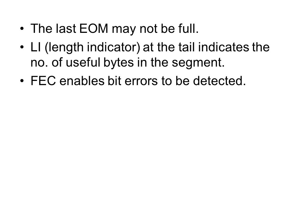 The last EOM may not be full. LI (length indicator) at the tail indicates the no. of useful bytes in the segment. FEC enables bit errors to be detecte