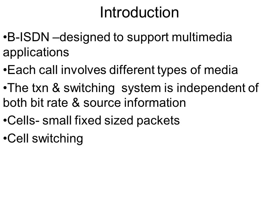 Broadband ATM networks- Introduction B-ISDN –designed to support multimedia applications Each call involves different types of media The txn & switching system is independent of both bit rate & source information Cells- small fixed sized packets Cell switching