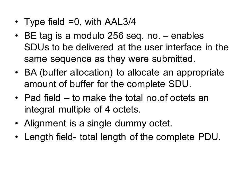 Type field =0, with AAL3/4 BE tag is a modulo 256 seq. no. – enables SDUs to be delivered at the user interface in the same sequence as they were subm