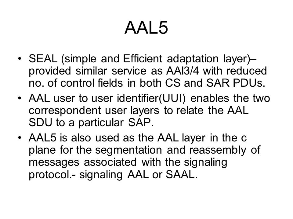 AAL5 SEAL (simple and Efficient adaptation layer)– provided similar service as AAl3/4 with reduced no. of control fields in both CS and SAR PDUs. AAL