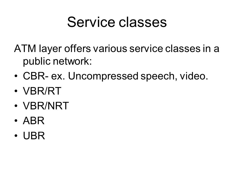 Service classes ATM layer offers various service classes in a public network: CBR- ex. Uncompressed speech, video. VBR/RT VBR/NRT ABR UBR