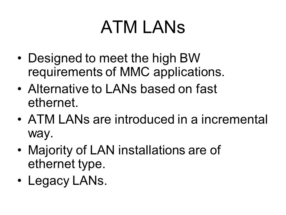 ATM LANs Designed to meet the high BW requirements of MMC applications.