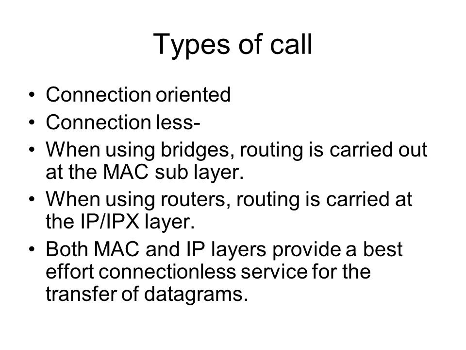 Types of call Connection oriented Connection less- When using bridges, routing is carried out at the MAC sub layer. When using routers, routing is car