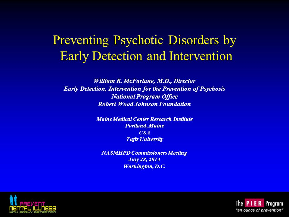 Preventing Psychotic Disorders by Early Detection and Intervention William R. McFarlane, M.D., Director Early Detection, Intervention for the Preventi