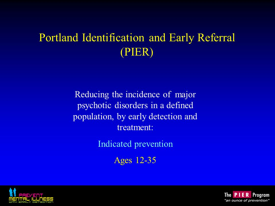 Portland Identification and Early Referral (PIER) Reducing the incidence of major psychotic disorders in a defined population, by early detection and