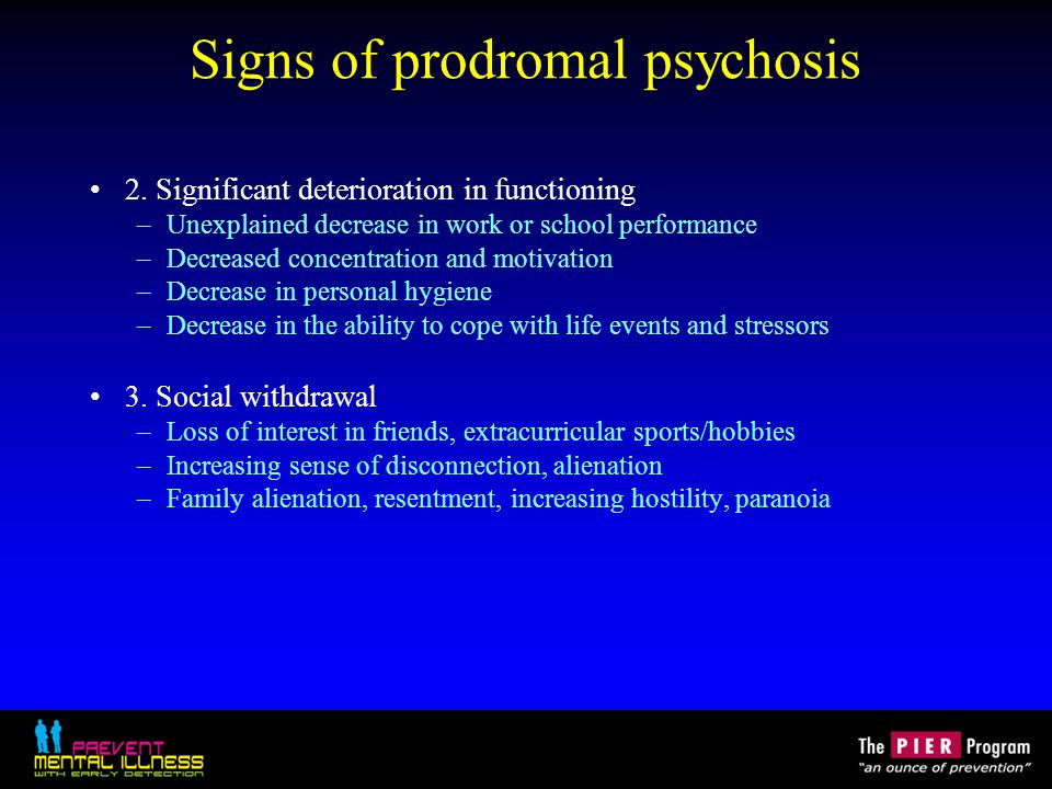 Signs of prodromal psychosis 2. Significant deterioration in functioning –Unexplained decrease in work or school performance –Decreased concentration