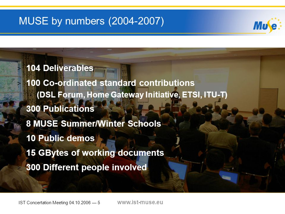 IST Concertation Meeting 04.10.2006 — 5 www.ist-muse.eu MUSE by numbers (2004-2007) > 104 Deliverables > 100 Co-ordinated standard contributions (DSL