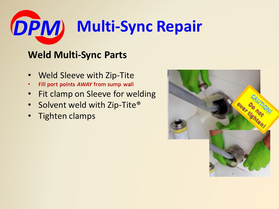Multi-Sync Repair DPM Weld Multi-Sync Parts Weld Sleeve with Zip-Tite Fill port points AWAY from sump wall Fit clamp on Sleeve for welding Solvent weld with Zip-Tite® Tighten clamps