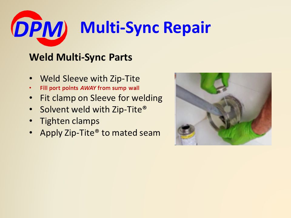 Multi-Sync Repair DPM Weld Multi-Sync Parts Weld Sleeve with Zip-Tite Fill port points AWAY from sump wall Fit clamp on Sleeve for welding Solvent wel