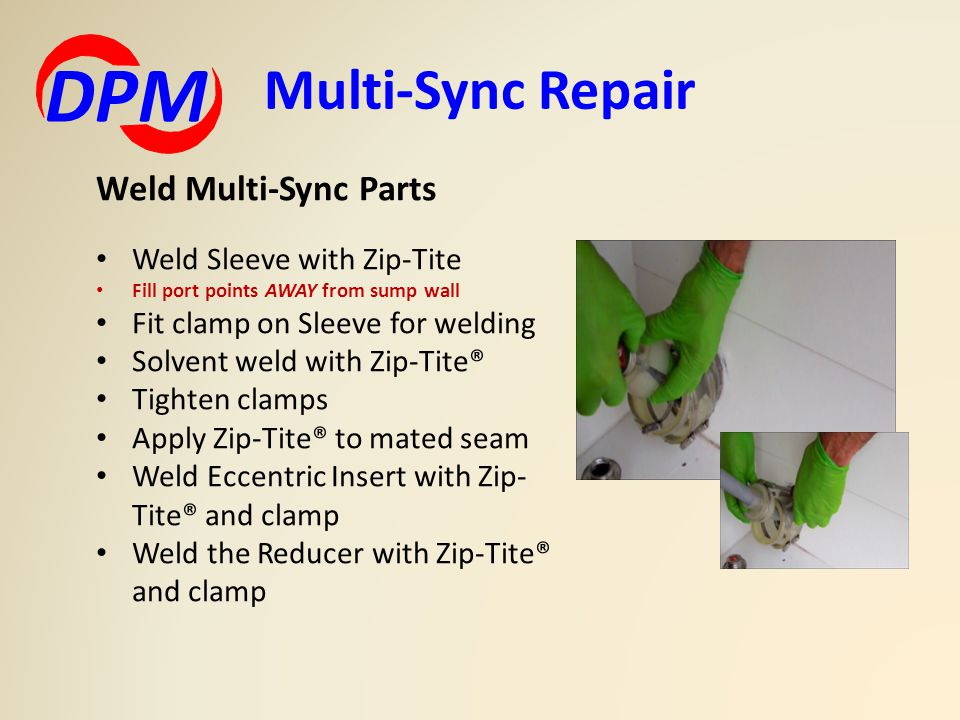 Multi-Sync Repair DPM Weld Multi-Sync Parts Weld Sleeve with Zip-Tite Fill port points AWAY from sump wall Fit clamp on Sleeve for welding Solvent weld with Zip-Tite® Tighten clamps Apply Zip-Tite® to mated seam Weld Eccentric Insert with Zip- Tite® and clamp Weld the Reducer with Zip-Tite® and clamp