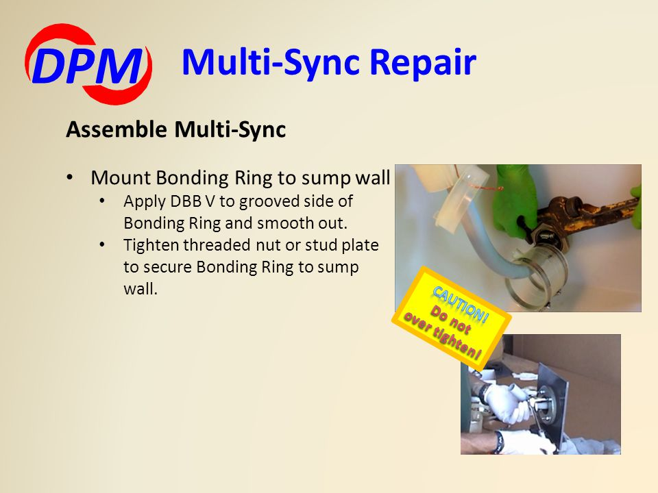 Multi-Sync Repair DPM Assemble Multi-Sync Mount Bonding Ring to sump wall Apply DBB V to grooved side of Bonding Ring and smooth out.
