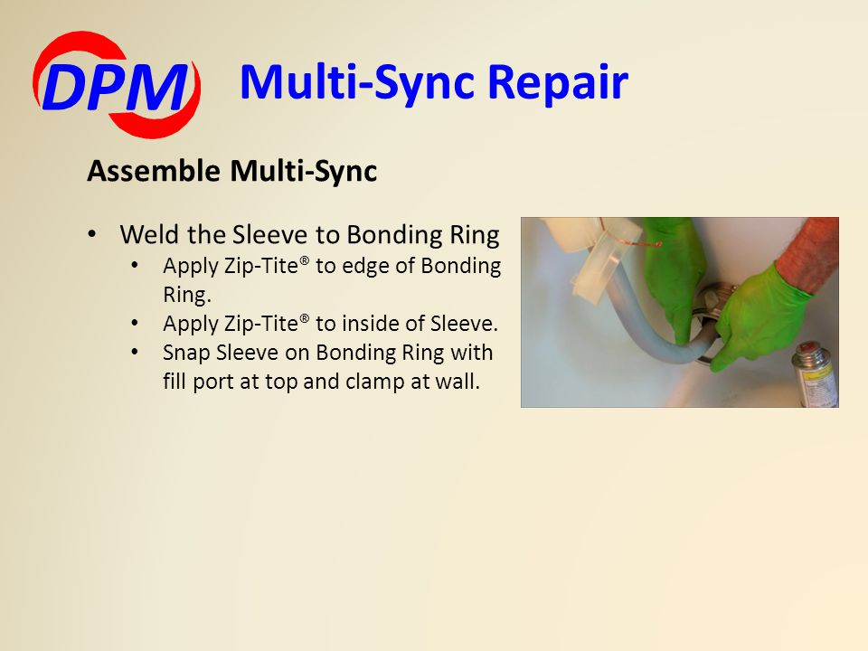 Multi-Sync Repair DPM Assemble Multi-Sync Weld the Sleeve to Bonding Ring Apply Zip-Tite® to edge of Bonding Ring. Apply Zip-Tite® to inside of Sleeve