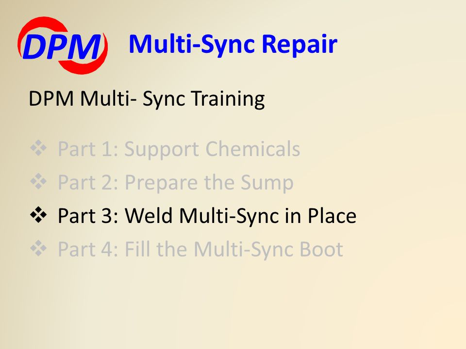 DPM Multi- Sync Training  Part 1: Support Chemicals  Part 2: Prepare the Sump  Part 3: Weld Multi-Sync in Place  Part 4: Fill the Multi-Sync Boot Multi-Sync Repair DPM