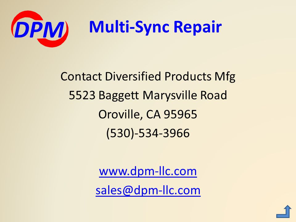 Contact Diversified Products Mfg 5523 Baggett Marysville Road Oroville, CA 95965 (530)-534-3966 www.dpm-llc.com sales@dpm-llc.com Multi-Sync Repair DPM