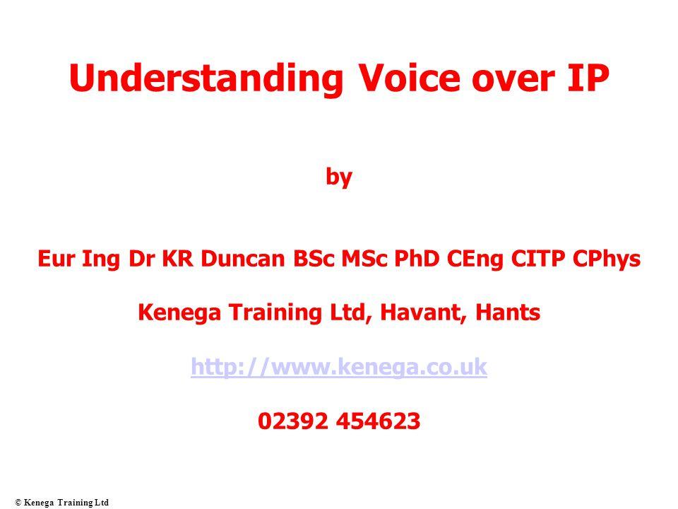 © Kenega Training Ltd Understanding Voice over IP by Eur Ing Dr KR Duncan BSc MSc PhD CEng CITP CPhys Kenega Training Ltd, Havant, Hants http://www.ke