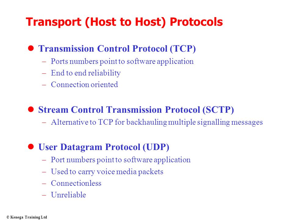 © Kenega Training Ltd Transport (Host to Host) Protocols Transmission Control Protocol (TCP)  Ports numbers point to software application  End to en