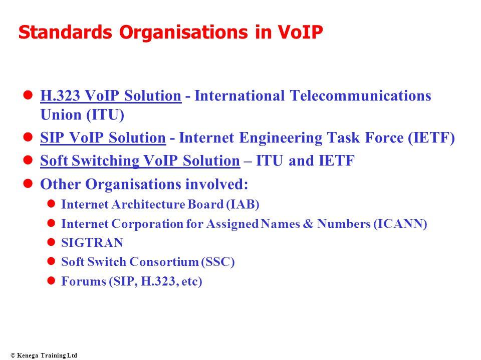 © Kenega Training Ltd Standards Organisations in VoIP H.323 VoIP Solution - International Telecommunications Union (ITU) SIP VoIP Solution - Internet
