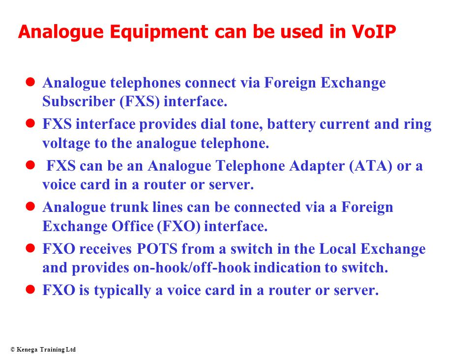 © Kenega Training Ltd Analogue Equipment can be used in VoIP Analogue telephones connect via Foreign Exchange Subscriber (FXS) interface. FXS interfac