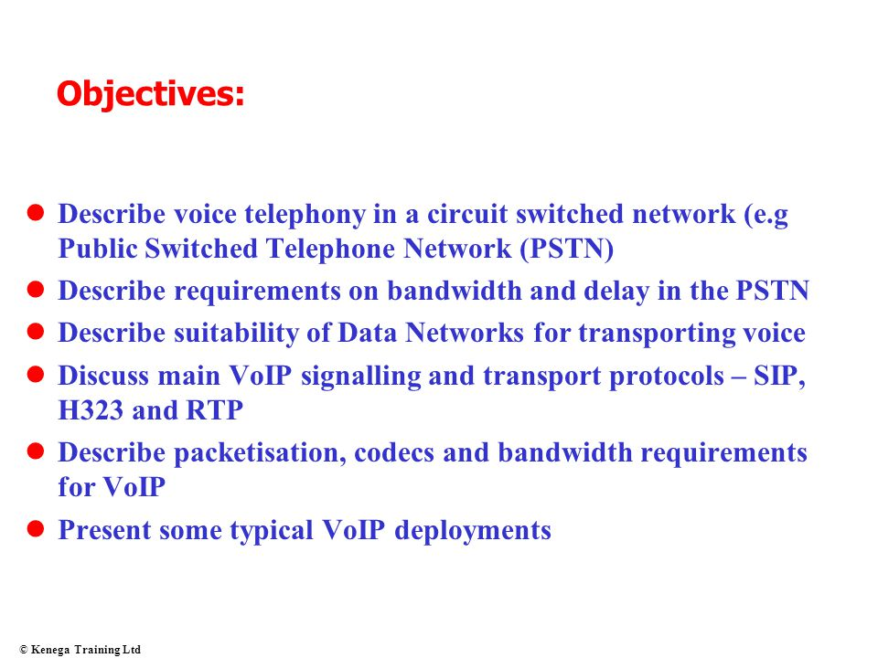 © Kenega Training Ltd Objectives: Describe voice telephony in a circuit switched network (e.g Public Switched Telephone Network (PSTN) Describe requir