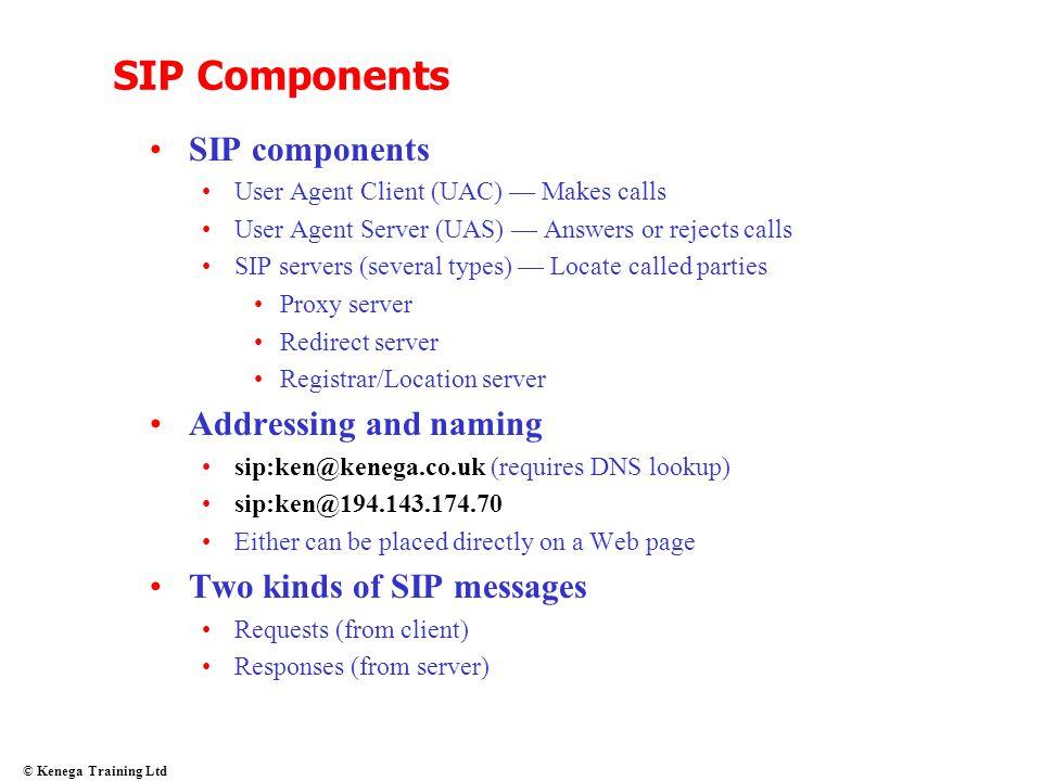 © Kenega Training Ltd SIP Components SIP components User Agent Client (UAC) — Makes calls User Agent Server (UAS) — Answers or rejects calls SIP serve