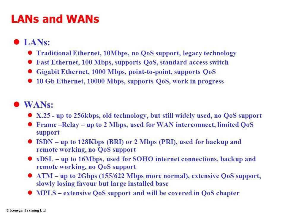 © Kenega Training Ltd LANs and WANs lLANs: lTraditional Ethernet, 10Mbps, no QoS support, legacy technology lFast Ethernet, 100 Mbps, supports QoS, st
