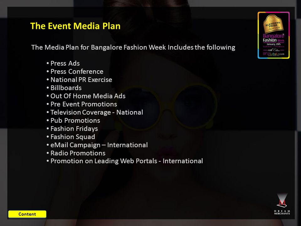The Event Media Plan The Media Plan for Bangalore Fashion Week Includes the following Press Ads Press Conference National PR Exercise Billboards Out Of Home Media Ads Pre Event Promotions Television Coverage - National Pub Promotions Fashion Fridays Fashion Squad eMail Campaign – International Radio Promotions Promotion on Leading Web Portals - International Content