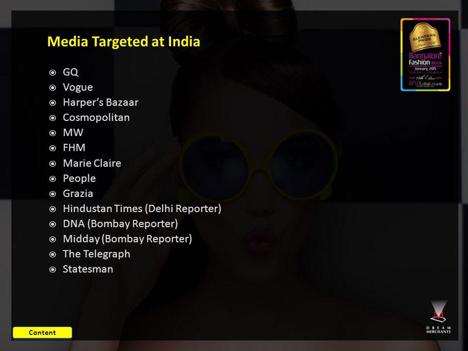 Media Targeted at India  GQ  Vogue  Harper's Bazaar  Cosmopolitan  MW  FHM  Marie Claire  People  Grazia  Hindustan Times (Delhi Reporter)  DNA (Bombay Reporter)  Midday (Bombay Reporter)  The Telegraph  Statesman Content