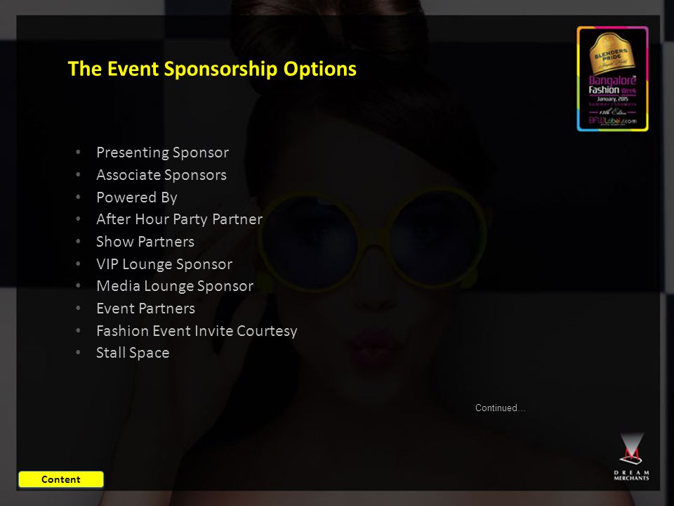 The Event Sponsorship Options Presenting Sponsor Associate Sponsors Powered By After Hour Party Partner Show Partners VIP Lounge Sponsor Media Lounge Sponsor Event Partners Fashion Event Invite Courtesy Stall Space Continued… Content