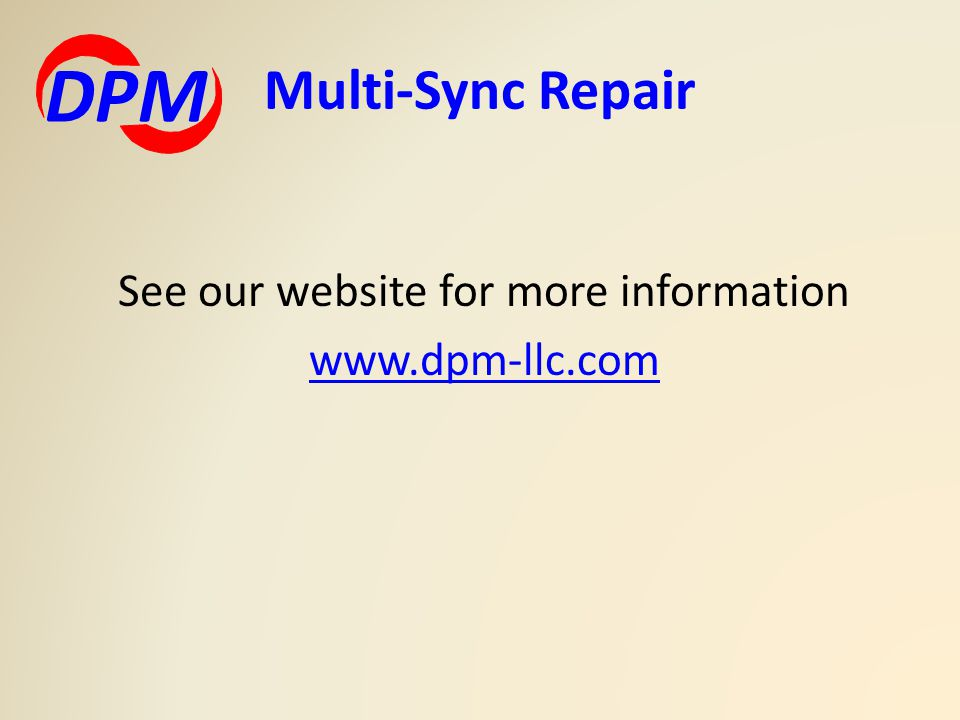 See our website for more information www.dpm-llc.com Multi-Sync Repair DPM