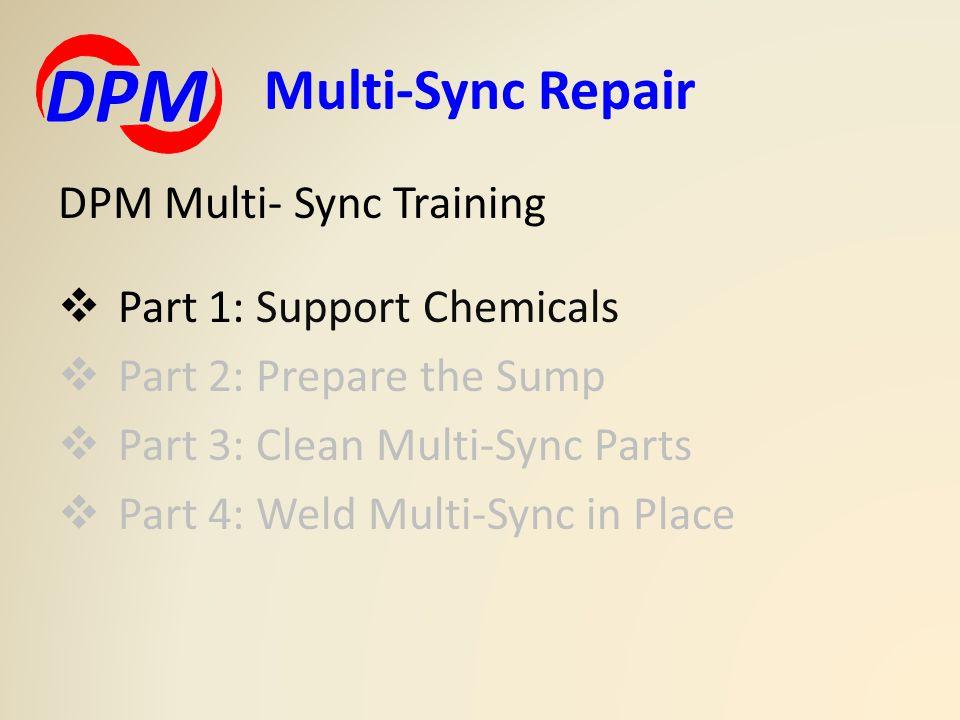 DPM Multi- Sync Training  Part 1: Support Chemicals  Part 2: Prepare the Sump  Part 3: Clean Multi-Sync Parts  Part 4: Weld Multi-Sync in Place Multi-Sync Repair DPM