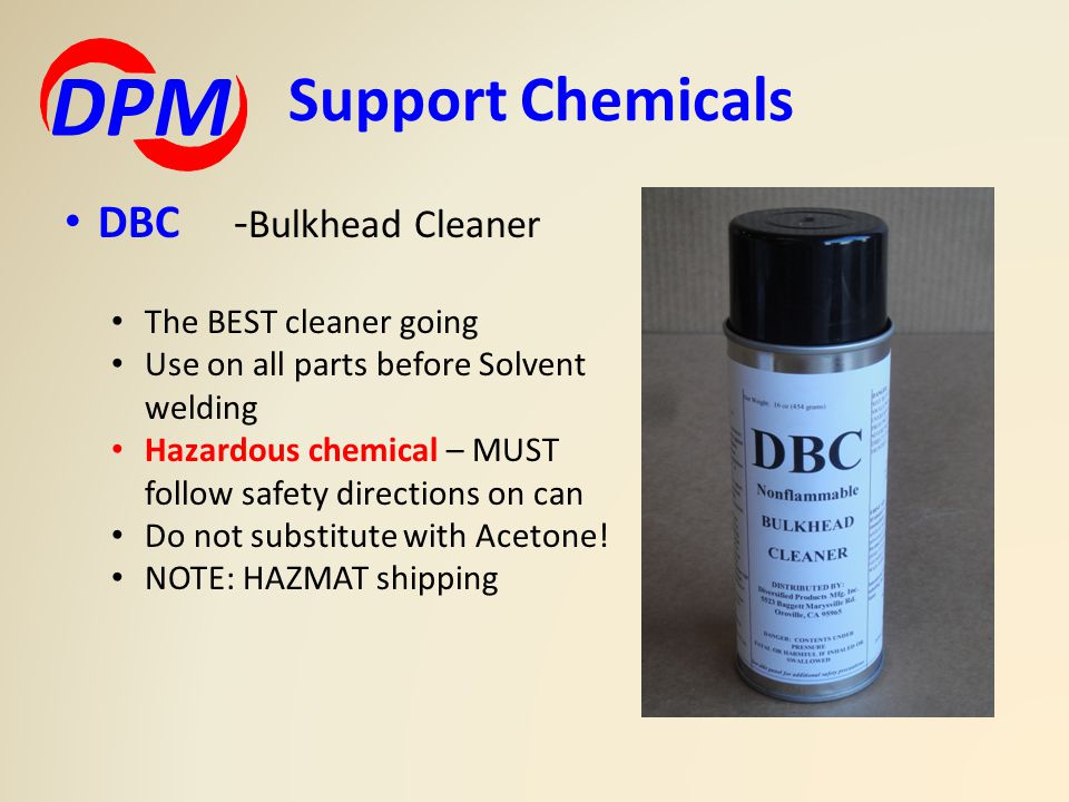 DBC - Bulkhead Cleaner The BEST cleaner going Use on all parts before Solvent welding Hazardous chemical – MUST follow safety directions on can Do not substitute with Acetone.