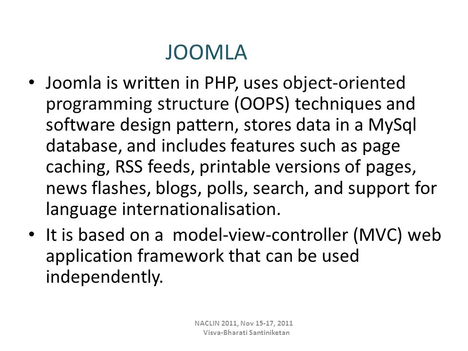Joomla is written in PHP, uses object-oriented programming structure (OOPS) techniques and software design pattern, stores data in a MySql database, and includes features such as page caching, RSS feeds, printable versions of pages, news flashes, blogs, polls, search, and support for language internationalisation.