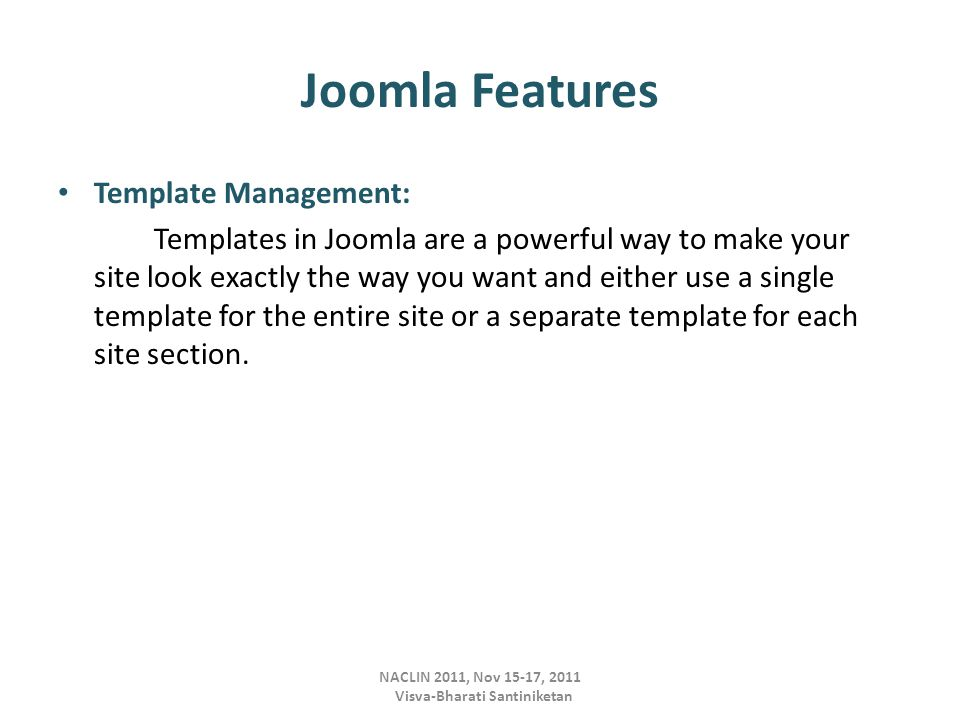NACLIN 2011, Nov 15-17, 2011 Visva-Bharati Santiniketan Joomla Features Template Management: Templates in Joomla are a powerful way to make your site look exactly the way you want and either use a single template for the entire site or a separate template for each site section.