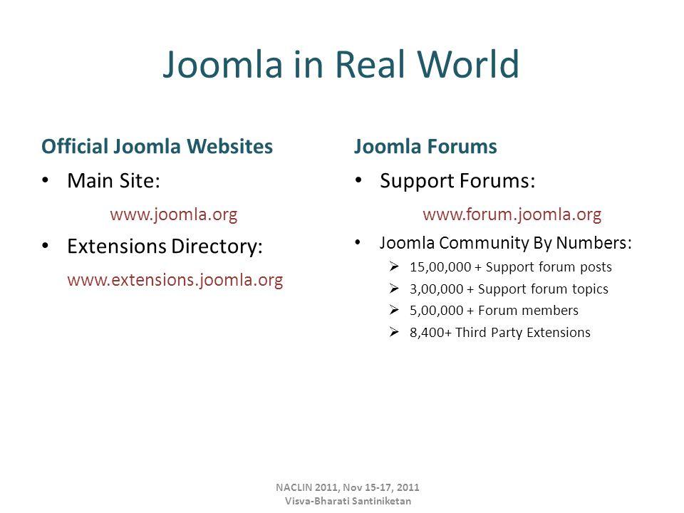 Joomla in Real World Official Joomla Websites Main Site: www.joomla.org Extensions Directory: www.extensions.joomla.org Joomla Forums Support Forums: www.forum.joomla.org Joomla Community By Numbers:  15,00,000 + Support forum posts  3,00,000 + Support forum topics  5,00,000 + Forum members  8,400+ Third Party Extensions NACLIN 2011, Nov 15-17, 2011 Visva-Bharati Santiniketan