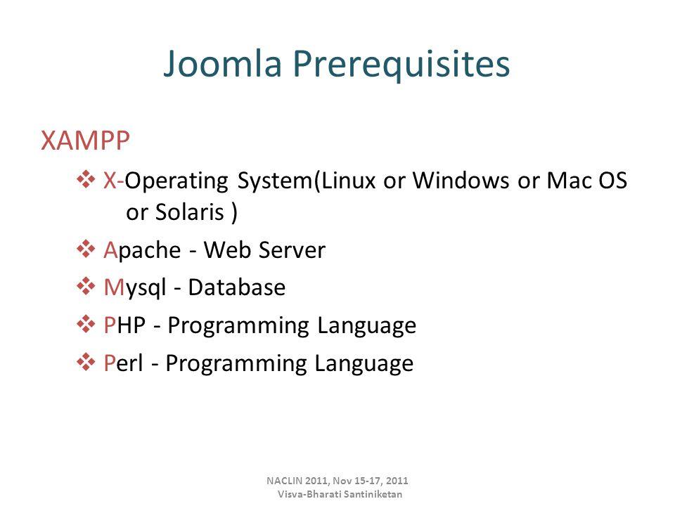 Joomla Prerequisites XAMPP  X-Operating System(Linux or Windows or Mac OS or Solaris )  Apache - Web Server  Mysql - Database  PHP - Programming Language  Perl - Programming Language NACLIN 2011, Nov 15-17, 2011 Visva-Bharati Santiniketan