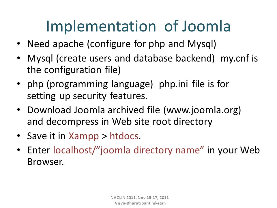 Implementation of Joomla Need apache (configure for php and Mysql) Mysql (create users and database backend) my.cnf is the configuration file) php (programming language) php.ini file is for setting up security features.