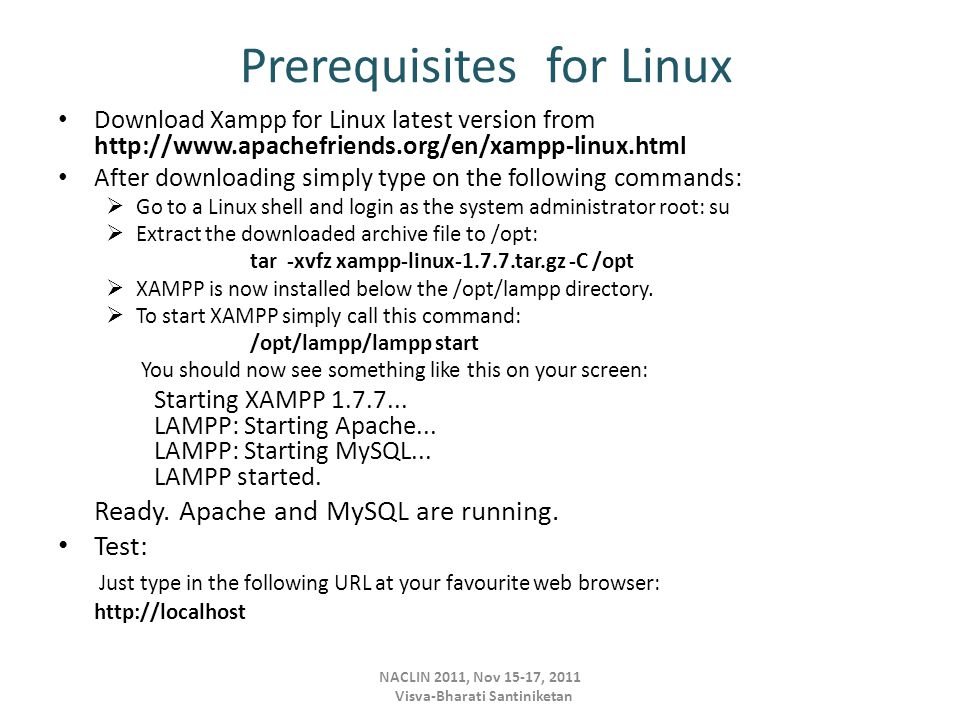 Prerequisites for Linux Download Xampp for Linux latest version from http://www.apachefriends.org/en/xampp-linux.html After downloading simply type on the following commands:  Go to a Linux shell and login as the system administrator root: su  Extract the downloaded archive file to /opt: tar -xvfz xampp-linux-1.7.7.tar.gz -C /opt  XAMPP is now installed below the /opt/lampp directory.