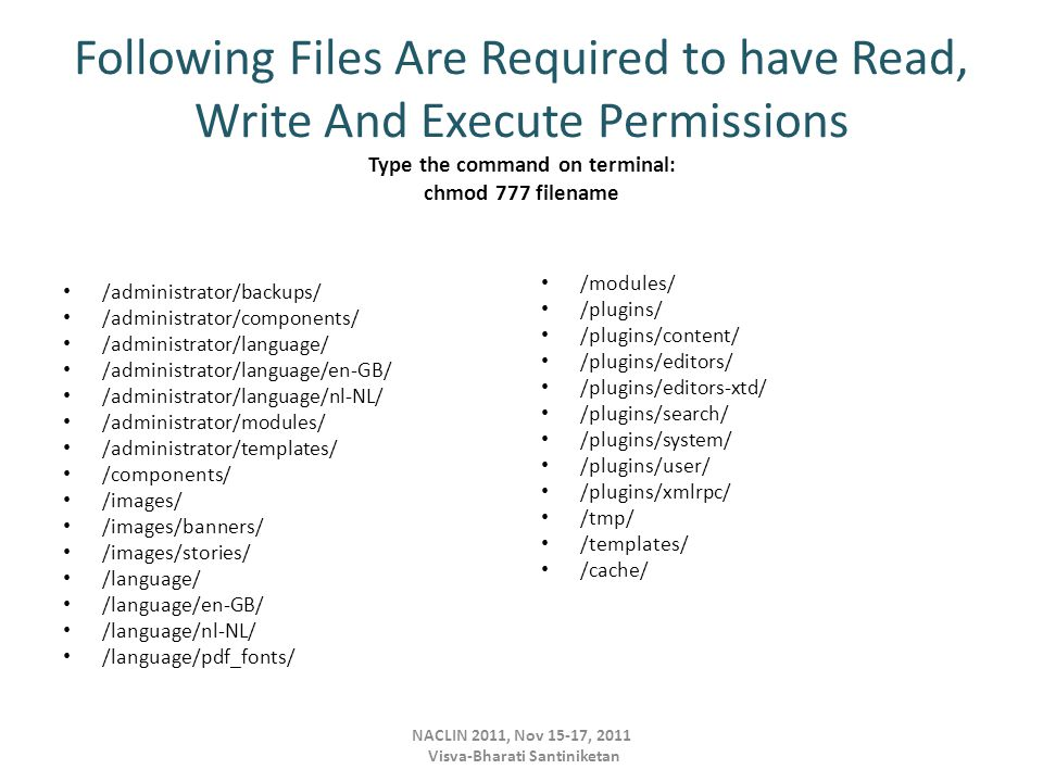 Following Files Are Required to have Read, Write And Execute Permissions Type the command on terminal: chmod 777 filename /administrator/backups/ /administrator/components/ /administrator/language/ /administrator/language/en-GB/ /administrator/language/nl-NL/ /administrator/modules/ /administrator/templates/ /components/ /images/ /images/banners/ /images/stories/ /language/ /language/en-GB/ /language/nl-NL/ /language/pdf_fonts/ /modules/ /plugins/ /plugins/content/ /plugins/editors/ /plugins/editors-xtd/ /plugins/search/ /plugins/system/ /plugins/user/ /plugins/xmlrpc/ /tmp/ /templates/ /cache/ NACLIN 2011, Nov 15-17, 2011 Visva-Bharati Santiniketan