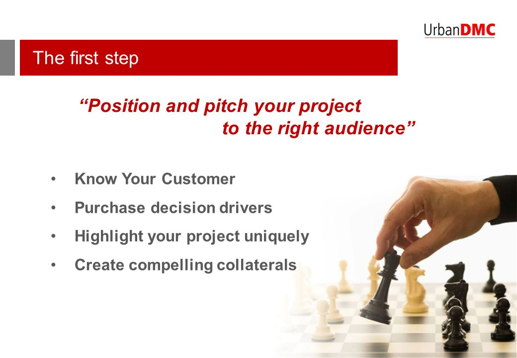 "The first step ""Position and pitch your project to the right audience"" Know Your Customer Purchase decision drivers Highlight your project uniquely Cr"