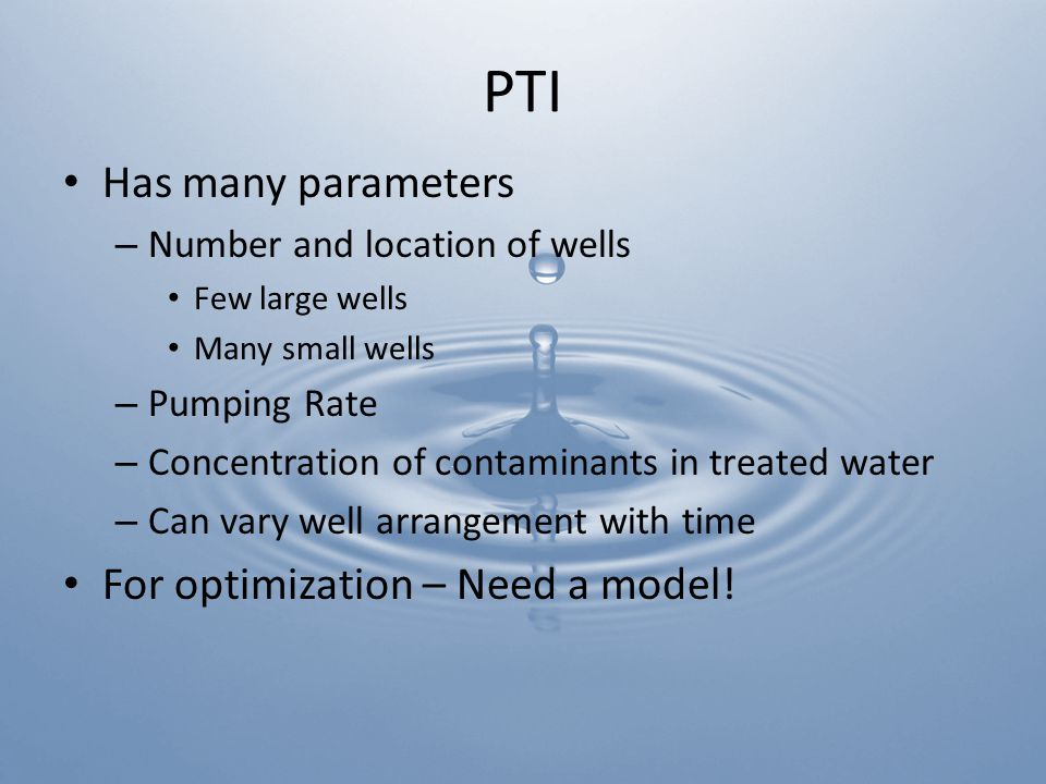PTI Has many parameters – Number and location of wells Few large wells Many small wells – Pumping Rate – Concentration of contaminants in treated water – Can vary well arrangement with time For optimization – Need a model!