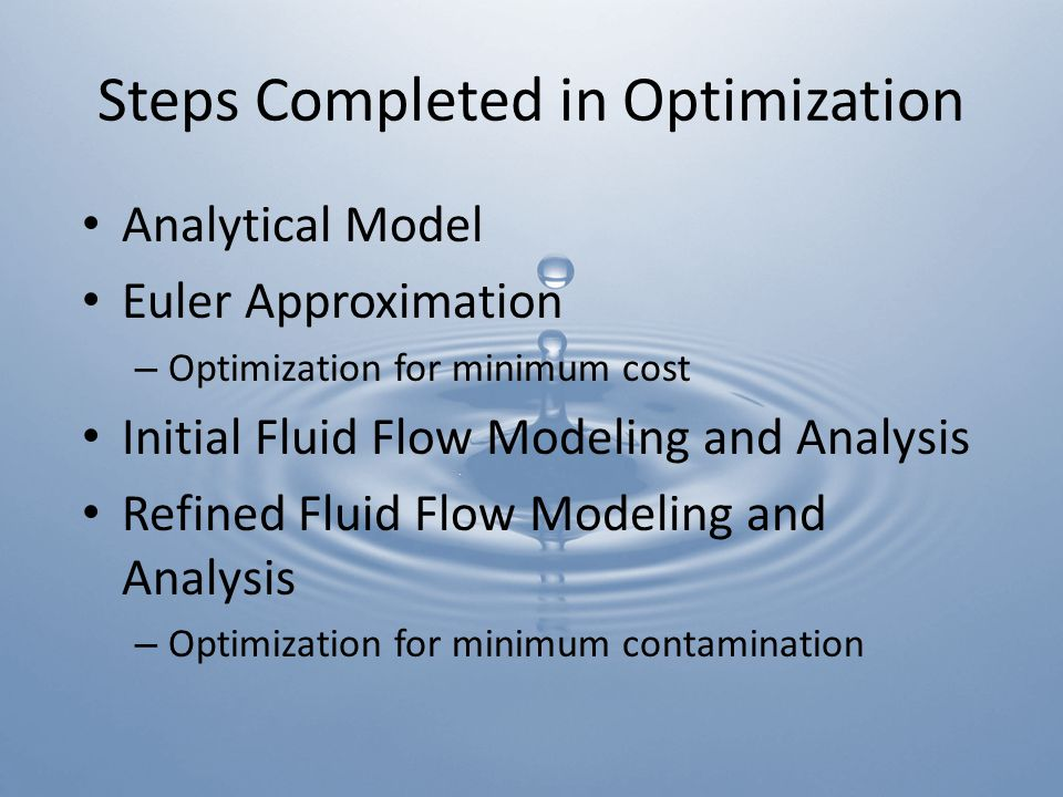 Steps Completed in Optimization Analytical Model Euler Approximation – Optimization for minimum cost Initial Fluid Flow Modeling and Analysis Refined Fluid Flow Modeling and Analysis – Optimization for minimum contamination