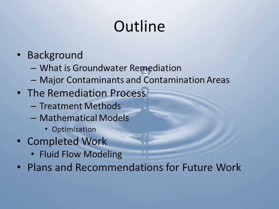 Outline Background – What is Groundwater Remediation – Major Contaminants and Contamination Areas The Remediation Process – Treatment Methods – Mathematical Models Optimization Completed Work Fluid Flow Modeling Plans and Recommendations for Future Work